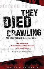 They Died Crawling : And Other Tales of Cleveland Woe; True Stories of the Foulest Crimes and Worst Disasters in Cleveland History - John Stark, II Bellamy