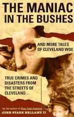 The Maniac in the Bushes : More True Tales of Cleveland Crime and Disaster - John Stark, II Bellamy