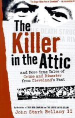 The Killer in the Attic : And More Tales of Crime and Disaster from Cleveland's Past - John Stark Bellamy, II