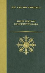 Three Texts on Consciousness Only :  Demonstration of Consciousness Only/The Thirty Verses on Consciousness Only/The Treatise in Twenty Verses on Consci