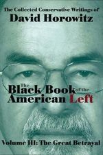 The Black Book of the American Left Volume 3 : The Great Betrayal - David Horowitz