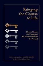 Bringing the Course to Life : How to Unlock the Meaning of a Course in Miracles for Yourself - Allen Watson