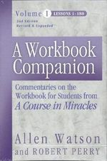 A Workbook Companion: Lessons 1-180 v. 1 : Commentaries on the Workbook for Students from 'A Course in Miracles' - Allen Watson