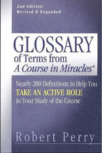 Glossary of Terms from a Course in Miracles : Nearly 200 Definitions to Help You Take an Active Role in Your Study of the Course - Robert Perry