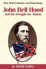 John Bell Hood and the Struggle for Atlanta : And the Struggle for Atlanta - David Coffey
