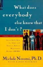 What Does Everybody Else Know That I Don't? : Social Skills Help for Adults with Attention Deficit/Hyperactivity Disorder (AD/HD) : A Reader-Friendly Gu :  Social Skills Help for Adults with Attention Deficit/Hyperactivity Disorder (AD/HD) : A Reader-Friendly Gu - Michele Novotni