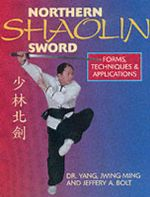 Northern Shaolin Sword : Forms, Techniques and Applications - Jwing-Ming Yang