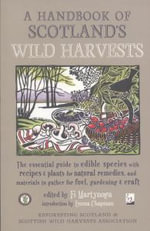 A Handbook of Scotland's Wild Harvests : The Essential Guide to Edible Species, with Recipes & Plants for Natural Remedies, and Materials to Gather for Fuel, Gardening & Craft - Fi Martynoga
