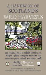 A Handbook of Scotland's Wild Harvests : The Essential Guide to Edible Species, with Recipes and Plants for Natural Remedies, and Materials to Gather f
