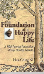 Foundation of a Happy Life : A Well-Planted Personality Brings Healthy Growth - Hua-Ching Ni