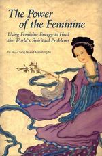 The Power of the Feminine : Using Feminine Energy to Heal the World's Spiritual Problems - Hua-Ching Ni