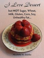 I Love Dessert But Not Sugar, Wheat, Milk, Gluten, Corn, Soy, Unhealthy Fat... - Nicolette M Dumke
