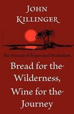 Bread for the Wilderness, Wine for the Journey : The Miracle of Prayer and Meditation - John Killinger