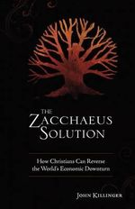 The Zacchaeus Solution : How Christians Can Reverse the World's Economic Downturn - John Killinger