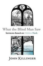 What the Blind Man Saw : Sermons Based on Hidden Mark - John Killinger