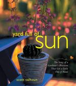 Yard Full of Sun : The Story of a Gardner's Obsession That Got a Little Out of Hand - Scott Calhoun