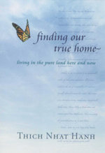 Finding Our True Home : Living the Pure Land Here and Now - Thich Nhat Hanh