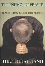 The Energy of Prayer : How to Deepen Our Spiritual Practice - Thich Nhat Hanh