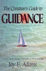 The Christian's Guide to Guidance : How to Make Biblical Decisions in Everyday Life - Jay Edward Adams