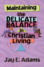 Maintaining the Delicate Balance in Christian Living : Biblical Balance in a World That's Tilted Toward Sin! - Jay Edward Adams