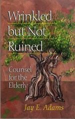 Wrinkled But Not Ruined : Counsel for the Elderly - Jay Edward Adams