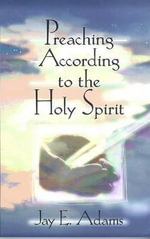 Preaching According to the Holy Spirit - Jay Edward Adams