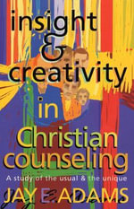 Insight & Creativity in Christian Counseling : A Study of the Usual & the Unique - Jay Edward Adams