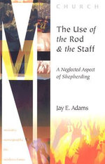 The Use of the Rod and Staff  : A Neglected Aspect of Shepherding - Jay Edward Adams