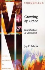 Growing by Grace : Sanctification and Counseling - Jay Edward Adams