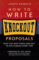 How to Write Knockout Proposals : What You Must Know (and Say) to Win Funding Every Time - Joseph Barbato