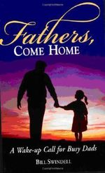 Fathers, Come Home : A Wake-up Call for Busy Dads - Bill Swindell