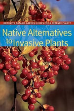Native Alternatives to Invasive Plants : BBG Guides for a Greener Planet - C Colston Burrell