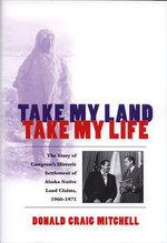 Take My Land, Take My Life : The Story of Congress's Historic Settlement of Alaska Native Land Claims, 1960-1971 - Donald Craig Mitchell