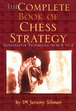 The Complete Book of Chess Strategy : Grandmaster Techniques from A to Z - Jeremy Silman