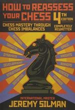 How to Reassess Your Chess 4th Edition :  Chess Mastery Through Chess Imbalances - Jeremy Silman