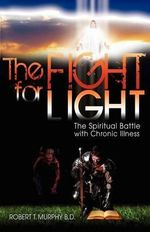 The Fight for Light : The Spiritual Battle with Chronic Illness - Robert T Murphy B D
