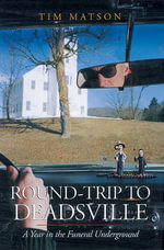 Round-Trip to Deadsville : A Year in the Funeral Underground - Tim Matson