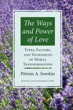 Ways and Power of Love : Types, Factors and Techniques of Moral Transformation - Pitirim A. Sorokin