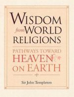 Wisdom from World Religions : Pathways Toward Heaven on Earth - John Marks Templeton
