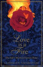 Love is a Fire : The Sufi's Mystical Journey Home - Llewellyn Vaughan-Lee