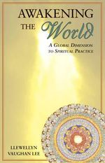 Awakening the World : A Global Dimension to Spiritual Practice - Llewellyn Vaughan-Lee