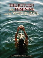 The Return of the Feminine and the World Soul : A Collection of Writings and Transcribed Talks - Llewellyn Vaughan-Lee