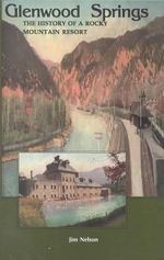Glenwood Springs : The History of a Rocky Mountain Resort - Jim Nelson