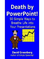 Death by PowerPoint! 50 Simple Ways to Breathe Life into Your Presentations - David Greenberg