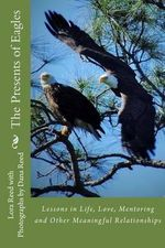 The Presents of Eagles : Lessons in Life, Love, Mentoring and Other Meaningful Relationships - Lora Reed