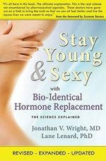 Stay Young & Sexy with Bio-Identical Hormone Replacement : The Science Explained - Jonathan V Wright
