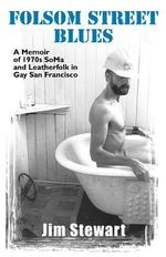 Folsom Street Blues : A Memoir of 1970s SoMa and Leatherfolk in Gay San Francisco - Jim Stewart