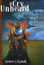 A Cry Unheard : New Insights into the Medical Consequences of Loneliness - James J. Lynch