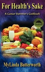 For Health's Sake : A Cancer Survivor's Cookbook - Mylinda Butterworth