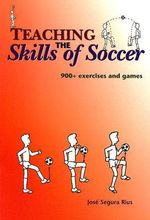 Teaching the Skills of Soccer : 900+ Exercises and Games - Jose Segura Rius